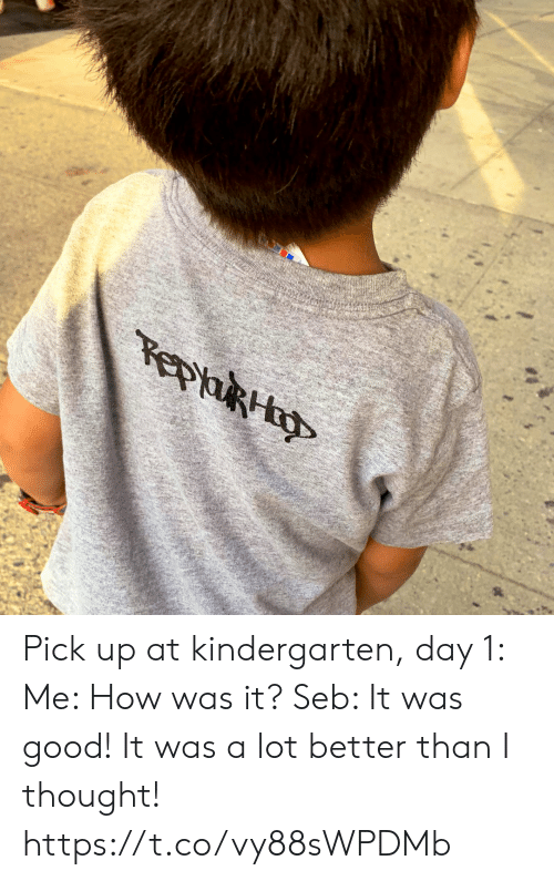 Memes, Good, and Thought: epaRH Pick up at kindergarten, day 1: Me: How was it? Seb: It was good! It was a lot better than I thought! https://t.co/vy88sWPDMb