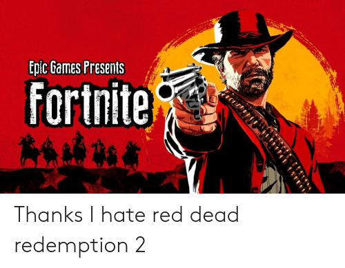 Games, Red Dead Redemption, and Epic: Epic Games Presents  Fortnite Thanks I hate red dead redemption 2