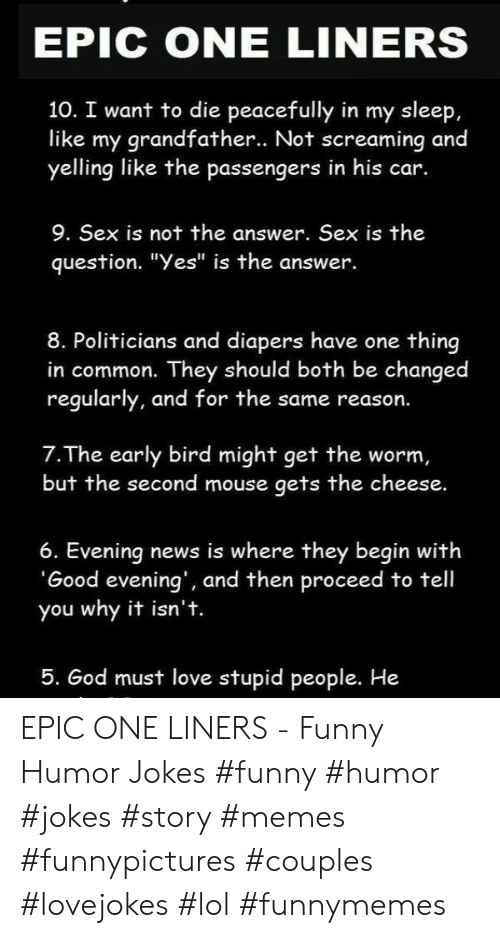 """Funny, God, and Lol: EPIC ONE LINERS  10. I want to die peacefully in my sleep,  like my grandfather.. Not screaming and  yelling like the passengers in his car.  9. Sex is not the answer. Sex is the  question. """"Yes"""" is the answer.  8. Politicians and diapers have one thing  in common. They should both be changed  regularly, and for the same reason.  7.The early bird might get the worm,  but the second mouse gets the cheese.  6. Evening news is where they begin with  'Good evening', and then proceed to tell  you why it isn't.  5. God must love stupid people. He EPIC ONE LINERS - Funny Humor Jokes #funny #humor #jokes #story #memes #funnypictures #couples #lovejokes #lol #funnymemes"""