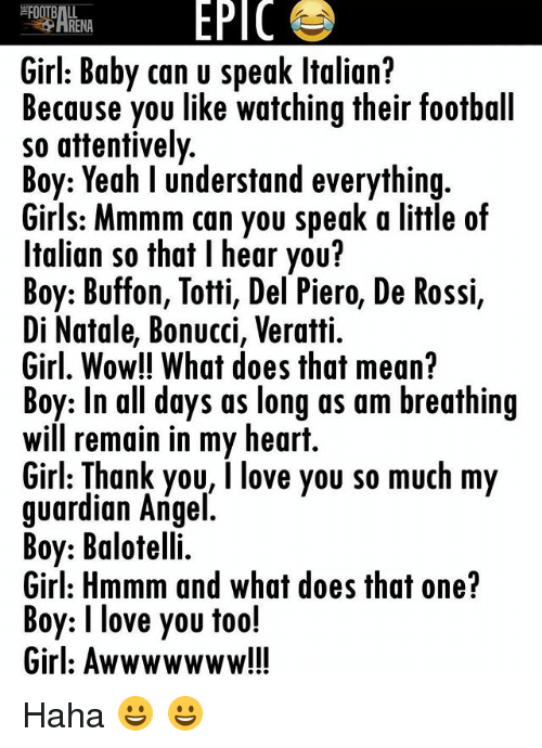 boys i love: EPIC  RENA  Girl: Baby can u speak ltalian?  Because you like watching their football  so attentively  Boy: Yeah l understand everything  Girls: Mmmm can you speak a little of  Italian so that l hear you?  Boy: Buffon, Totti, Del Piero, De Rossi,  Di Natale, Bonucci, Veratti.  Girl, Wow!! What does that mean?  Boy: In all days as long as am breathing  Will remain in my heart.  Girl: Thank you, I love you so much my  guardian Angel  Boy: Balotelli.  Girl: Hmmm and what does that one?  Boy: I love you too!  Girl: Awwwwwww!!! Haha 😀 😀