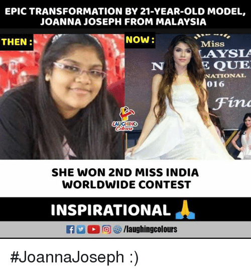 India, Malaysia, and Old: EPIC TRANSFORMATION BY 21-YEAR-OLD MODEL,  JOANNA JOSEPH FROM MALAYSIA  THEN:  NOW  Miss  LAYSLA  E QUE  NATIONAL  016  Fin  AUGHING  SHE WON 2ND MISS INDIA  WORLDWIDE CONTEST  INSPIRATIONAL  L  2回GS/laughingcolours #JoannaJoseph :)