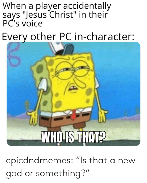 "A New: epicdndmemes:  ""Is that a new god or something?"""