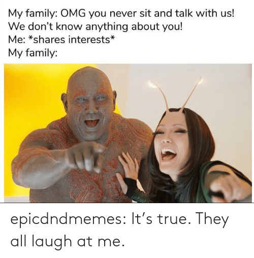 laugh: epicdndmemes:  It's true. They all laugh at me.