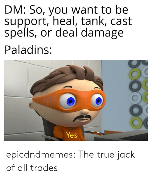 True, Tumblr, and Blog: epicdndmemes:  The true jack of all trades