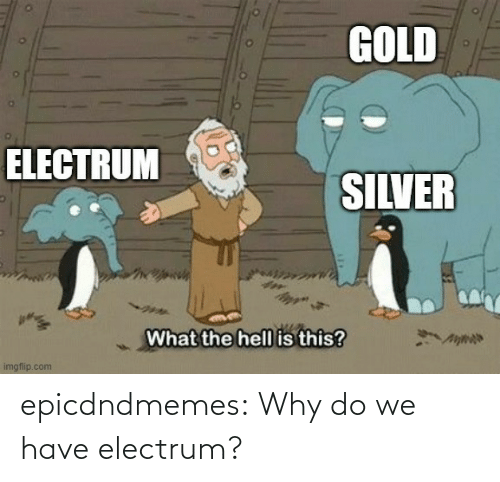 We Have: epicdndmemes:  Why do we have electrum?
