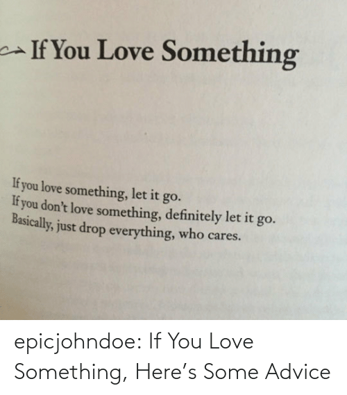 Love: epicjohndoe:  If You Love Something, Here's Some Advice