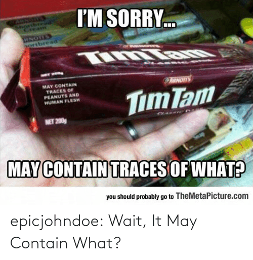 may: epicjohndoe:  Wait, It May Contain What?