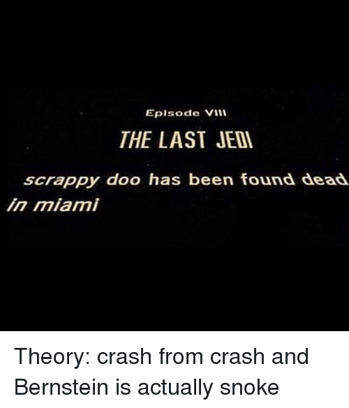Jedi, Scrappy, and Been: Eplsode Vil  THE LAST JEDI  scrappy doo has been found dead  in miami <p>Theory: crash from crash and Bernstein is actually snoke</p>