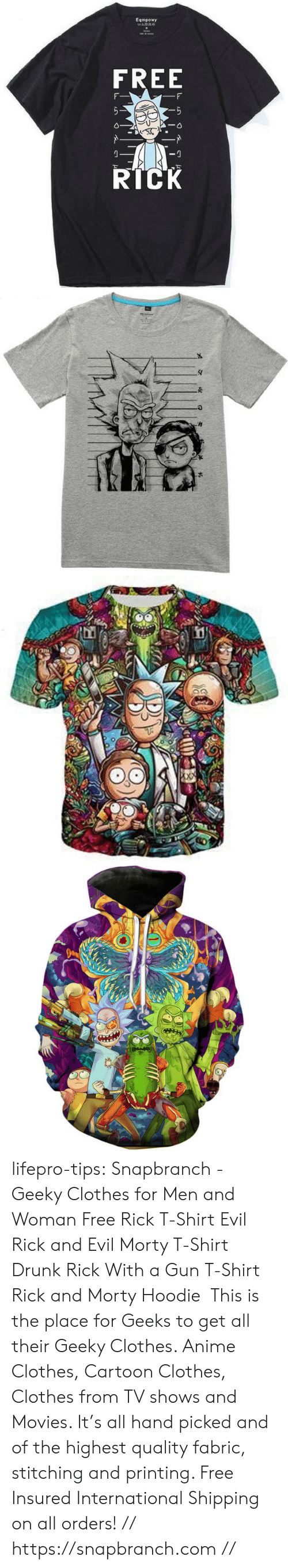 psychedelic: Eqmpowy  FREE  RICK lifepro-tips:   Snapbranch  - Geeky Clothes  for Men and Woman  Free Rick T-Shirt  Evil Rick and Evil Morty T-Shirt  Drunk Rick With a Gun  T-Shirt   Rick and Morty Hoodie  This is the place for Geeks to get all their Geeky Clothes. Anime Clothes, Cartoon Clothes, Clothes from TV shows and Movies.  It's all hand picked and of the highest quality fabric, stitching and  printing. Free Insured International Shipping on all orders! // https://snapbranch.com //