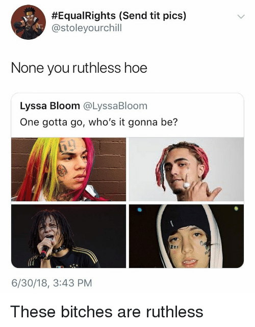 Hoe, Dank Memes, and Ruthless:  #Equa!Rights (Send tit pics)  @stoleyourchill  None you ruthless hoe  Lyssa Bloom @LyssaBloom  One gotta go, who's it gonna be?  6/30/18, 3:43 PM These bitches are ruthless