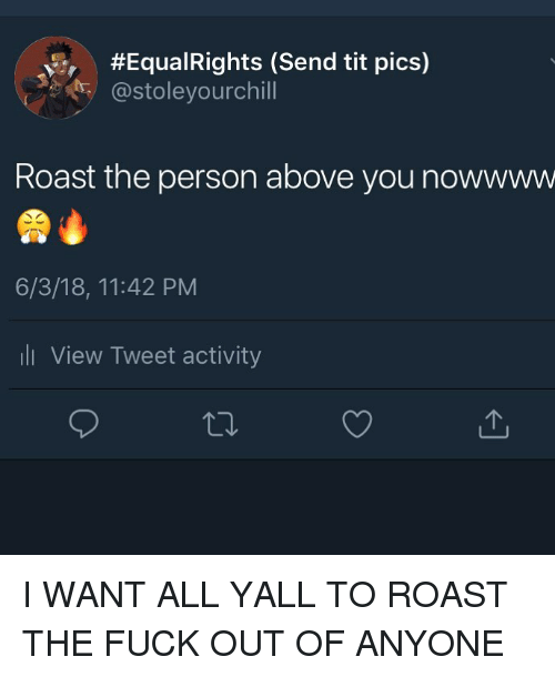 Roast, Fuck, and Dank Memes:  #Equa!Rights (Send tit pics)  @stoleyourchill  Roast the person above you nowwww  6/3/18, 11:42 PM  ll View Tweet activity I WANT ALL YALL TO ROAST THE FUCK OUT OF ANYONE
