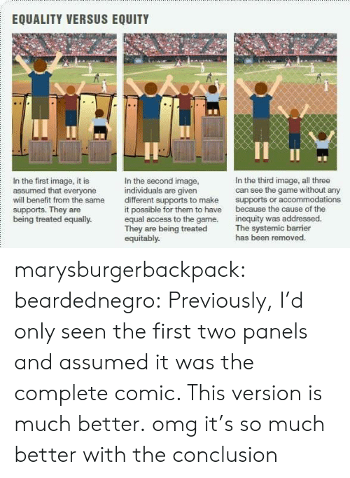 It Possible: EQUALITY VERSUS EQUITY  In the first image, it is  assumed that everyone  will benefit from the same  supports. They are  being treated equally  In the second image  individuals are given  different supports to make  it possible for them to have  equal access to the game.  They are being treated  equitably.  In the third image, all three  can see the game without any  supports or accommodations  because the cause of the  inequity was addressed  The systemic barrier  has been removed. marysburgerbackpack:  beardednegro:  Previously, I'd only seen the first two panels and assumed it was the complete comic.   This version is much better.  omg it's so much better with the conclusion