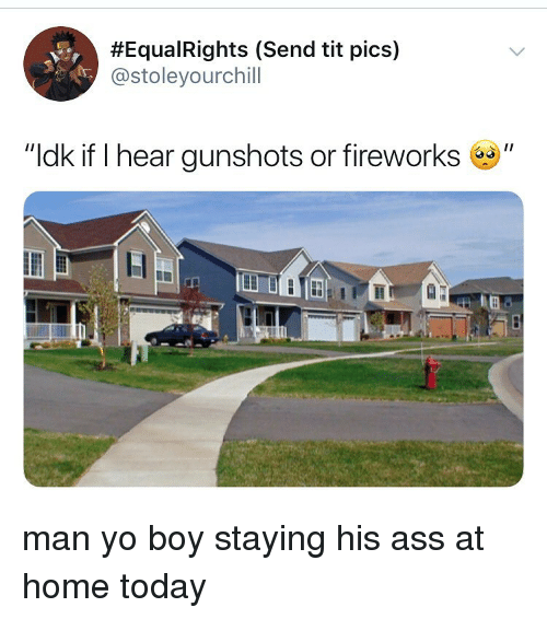 """Ass, Yo, and Fireworks:  #EquaRights (Send tit pics)  @stoleyourchill  """"ldk if I hear gunshots or fireworks"""" man yo boy staying his ass at home today"""