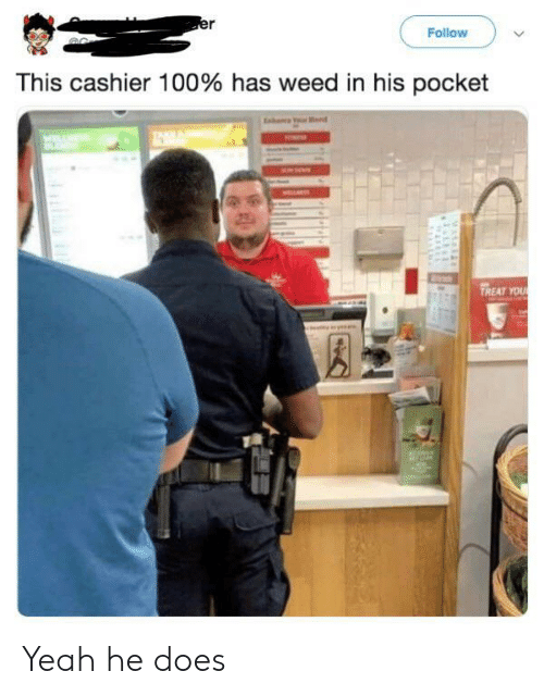 Weed, Yeah, and Pocket: er  Follow  This cashier 100% has weed in his pocket  EA  B  TREAT YOUR  a Yeah he does