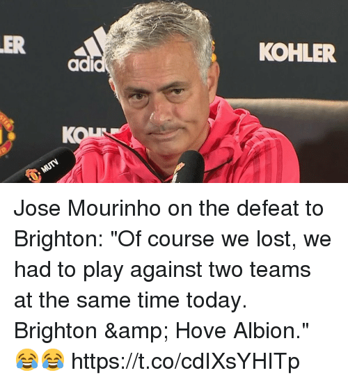 """Brighton: ER  KOHLER  ad  KON Jose Mourinho on the defeat to Brighton:   """"Of course we lost, we had to play against two teams at the same time today. Brighton & Hove Albion."""" 😂😂 https://t.co/cdIXsYHITp"""