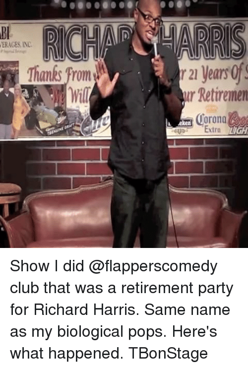 richard harris: ERAGES, INC.  Thanks from  r 21 yearsof!  ur Retirenen  L eken Show I did @flapperscomedy club that was a retirement party for Richard Harris. Same name as my biological pops. Here's what happened. TBonStage