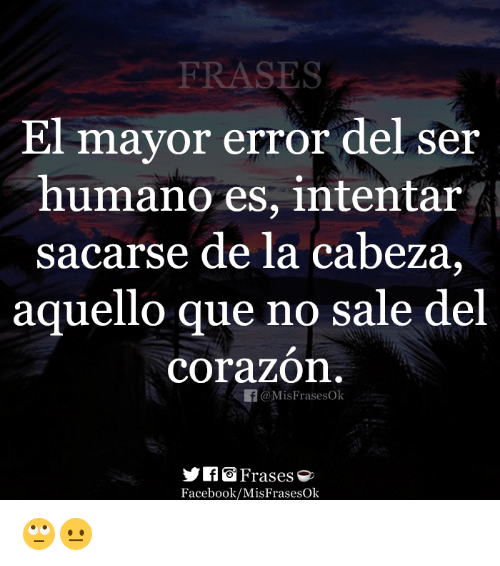Facebook, Que, and Mayor: ERASES  El  mayor error del ser  humano es, intentar  sacarse de la cabeza,  aquello que no sale del  corazon  f@Mis FrasesOk  Frases e  Facebook/MisFrasesOk 🙄😐