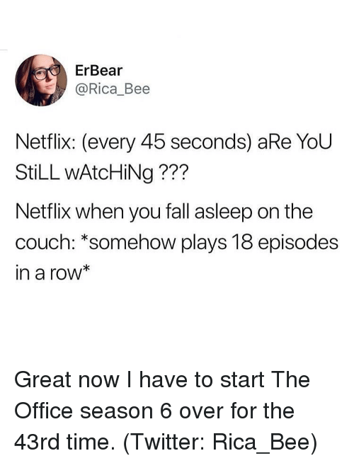 Season 6: ErBear  @Rica_Bee  Netflix: (every 45 seconds) aRe YoU  StiLL wAtcHiNg ???  Netflix when you fall asleep on the  couch: *somehow plays 18 episodes  in a row* Great now I have to start The Office season 6 over for the 43rd time. (Twitter: Rica_Bee)