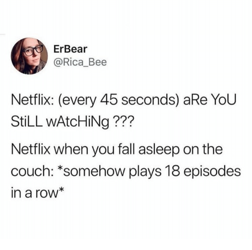 Fall, Netflix, and Couch: ErBear  @Rica_Bee  Netflix: (every 45 seconds) aRe YoU  StiLL wAtcHiNg ???  Netflix when you fall asleep on the  couch: *somehow plays 18 episodes  in a row*