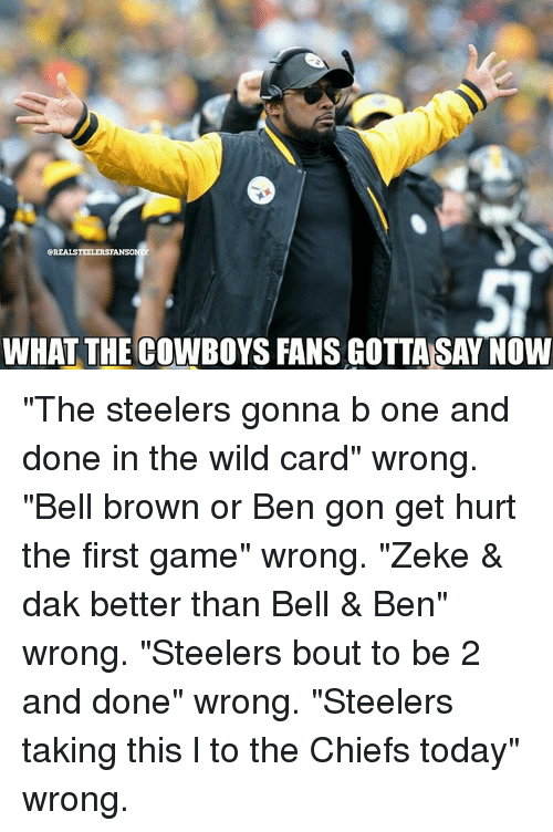 "Memes, Chiefs, and Steelers: eREALSTEELERSTANSONY  WHAT THE COWBOYS FANS GOTTA SAY NOW ""The steelers gonna b one and done in the wild card"" wrong. ""Bell brown or Ben gon get hurt the first game"" wrong. ""Zeke & dak better than Bell & Ben"" wrong. ""Steelers bout to be 2 and done"" wrong. ""Steelers taking this l to the Chiefs today"" wrong."
