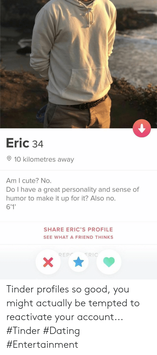 Cute, Dating, and Tinder: Eric 34  10 kilometres away  Am I cute? No.  Do I have a great personality and sense of  humor to make it up for it? Also no.  6'1'  SHARE ERIC'S PROFILE  SEE WHATA FRIEND THINKS  ERIC  REPC  X Tinder profiles so good, you might actually be tempted to reactivate your account... #Tinder #Dating #Entertainment