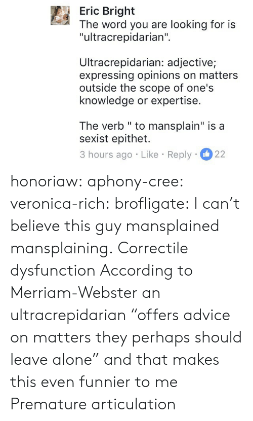"cree: Eric Bright  The word you are looking for is  ""ultracrepidarian""  Ultracrepidarian: adjective;  expressing opinions on matters  outside the scope of one's  knowledge or expertise.  The verb "" to mansplain"" is a  sexist epithet.  3 hours ago Like Reply 22 honoriaw:  aphony-cree: veronica-rich:  brofligate: I can't believe this guy mansplained mansplaining. Correctile dysfunction  According to Merriam-Webster an ultracrepidarian ""offers advice on matters they perhaps should leave alone"" and that makes this even funnier to me   Premature articulation"