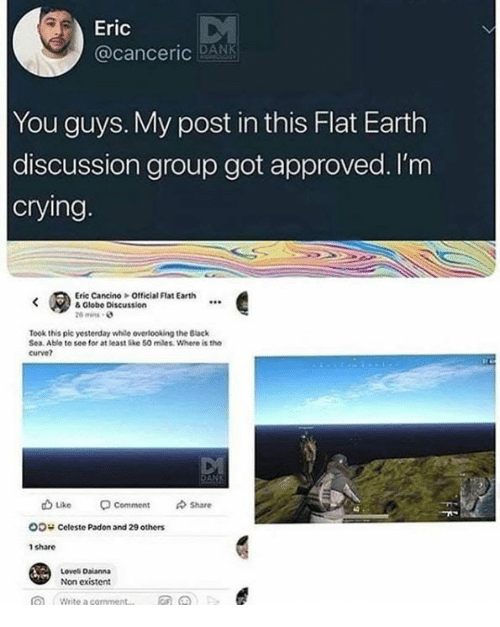 existent: Eric  @canceric DANK  You guys. My post in this Flat Earth  discussion group got approved. I'm  crying  Eric Cancino Official Flat Earth  & Globe Discussion  20 mins  Took this pic yesterday while overlooking the Back  Sea. Able to see for at least Ske 50 miles. Where is the  curve?  山Like -comment  Oo Celeste Padon and 29 others  1 share  수 Share  Loveli Daianna  Non existent
