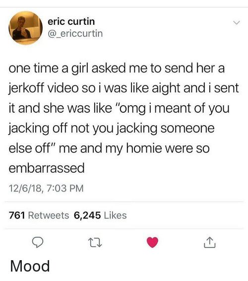 """Funny, Homie, and Jacking Off: eric curtin  @_ericcurtin  one time a girl asked me to send her a  jerkoff video so i was like aight and i sent  it and she was like """"omg i meant of you  jacking off not you jacking someone  else off"""" me and my homie were so  embarrassed  12/6/18, 7:03 PM  761 Retweets 6,245 Likes Mood"""