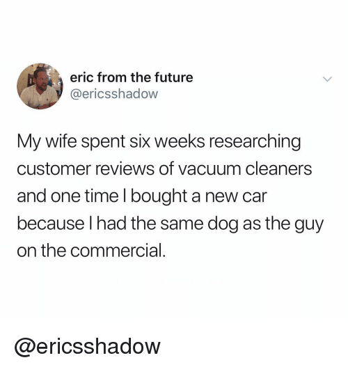cleaners: eric from the future  @ericsshadow  My wife spent six weeks researching  customer reviews of vacuum cleaners  and one time I bought a new car  because I had the same dog as the guy  on the commercial @ericsshadow