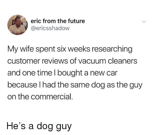 cleaners: eric from the future  @ericsshadow  My wife spent six weeks researching  customer reviews of vacuum cleaners  and one time l bought a new car  because lhad the same dog as the guy  on the commercial He's a dog guy