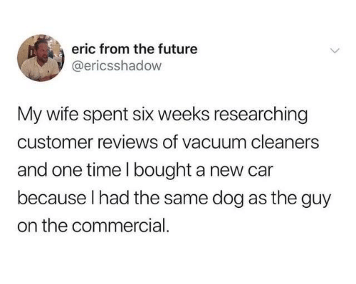 cleaners: eric from the future  @ericsshadow  My wife spent six weeks researching  customer reviews of vacuum cleaners  and one time l bought a new car  because I had the same dog as the guy  on the commercial
