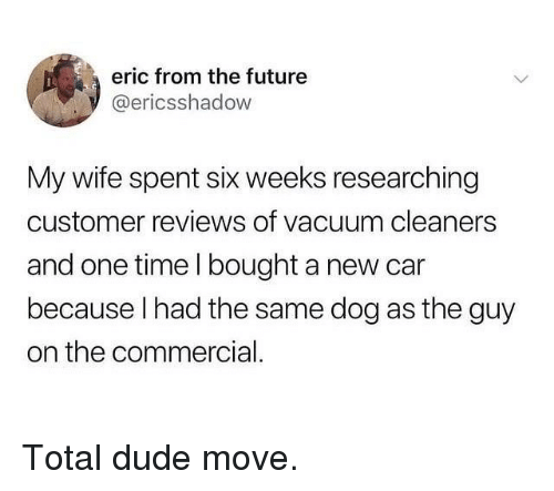 cleaners: eric from the future  @ericsshadow  My wife spent six weeks researching  customer reviews of vacuum cleaners  and one time l bought a new car  because l had the same dog as the guy  on the commercial. Total dude move.