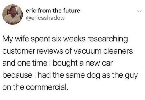 Future, Time, and Vacuum: eric from the future  @ericsshadow  My wife spent six weeks researching  customer reviews of vacuum cleaners  and one time I bought a new car  because I had the same dog as the guy  on the commercial