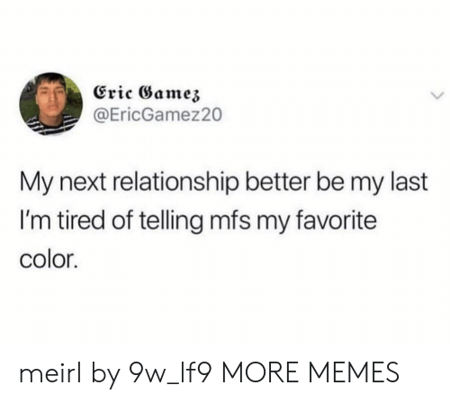 Dank, Memes, and Target: Eric Gamez  @EricGamez20  My next relationship better be my last  I'm tired of telling mfs my favorite  color. meirl by 9w_lf9 MORE MEMES