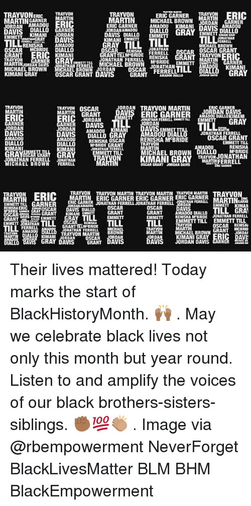 Black Lives Matter: ERIC GARNER MA  TRAYVONERRAYVON  MARTINNERMARTIN  JORDAN AMADOUERIC  TRAYVON  MARTIN MICHAEL BROWN N GARNER  ERIC GARNER AMADOU KIMANL DAVIS  JORDAN AMADOu  nIALLO  D GARNER  EMMETTKIMANI JORDAN  AMADOU  OSCAR MCBRIDE DIALLO  IMAN  JORDANAMADOU DU  DAVIS DIALLO EMM  KIMANI EMMET  AVIS DIALLO  GRAY  EMMETTA  TILL  ILL  RENISHA  MICHAEL BROWN  JONATHAN  ONATHAN FERRLLMIHA GRANTRAYVONERIC  MICHAEL BROWN JONATHAN  GRANTLLM BRIDE FERRELL OSCAR OSCAR GRANT  RN  ARTIN ORDRO ANs  3閻罛ERO  KIMANI  RAY  MICHAEL BROWN MC  JORDAN  OSCAR FERRELL LOLL  DIA  KIMANI GRAY  DAVIS GRANT  TRAYVON OSCAR  JORDAN TRAYVON MARTIN  MARTIN  RIC  JORDAN  JONATHAN FERRELL EXEMETT  EMM  GRAY  ARNE  JORDAN  DAVIS  AMADOU  ORDANAMADOu  KIMAN  VIS  It  JONATHAN FERRELL  ENISHA M BRIDE  AMADOU  RENISHA OSCAR  M'BRIDE GRAN  JONATHAN FERREL  EMMETT TILL  EMMETT TIu  KIMANI  RA  EL BROWN  MCBRIDE  ATHAN FERRELL JONAT  WN FERRELL  OSCAR GRANT JORDAN DAS  TRAYVON TRAYVON MARTIN TRAYVON MARTIN TRAYVON MARTIN TRAVO  ERI(C MARTIN ERIC GARNER ERIC GARNER ERIC GARNER  LGARNER DOSCAR  RIARRJONATHAN FERRELJONATHAN FERRELL  EMMEIT ILL  OSCAR DAVIS DIALLO  TILL GRA  GRANT AMADOU DIALLO  EMMETT RENISHA M BRIDE JONATHAN FERRELL  EMMETT TILL  EMMETT TILL  EMMETT JONATHAN  OSCARRENISH  JONATHAN FERRELL  MICHAEL BROW  KIMANI GRAY  JORDAN DAMS  BBOWN  TRAYVON MARTIN  IMANIJORDAN OSCAR  GRAY DAVIS GRANT Their lives mattered! Today marks the start of BlackHistoryMonth. 🙌🏾 . May we celebrate black lives not only this month but year round. Listen to and amplify the voices of our black brothers-sisters-siblings. ✊🏾💯👏🏽 . Image via @rbempowerment NeverForget BlackLivesMatter BLM BHM BlackEmpowerment