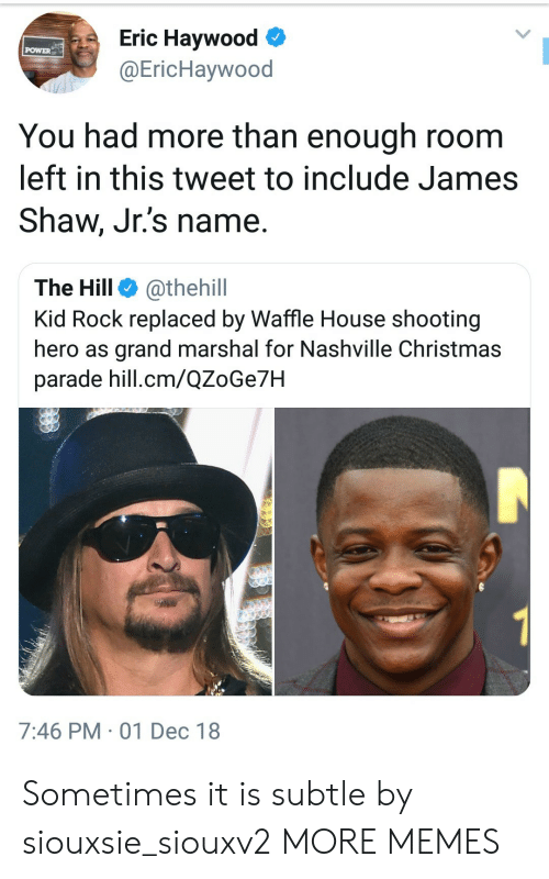Waffle House: Eric Haywood  @EricHaywood  POWER  You had more than enough room  left in this tweet to include James  Shaw, Jr.'s name.  The Hill @thehill  Kid Rock replaced by Waffle House shooting  hero as grand marshal for Nashville Christmas  parade hill.cm/QZoGe7H  7:46 PM 01 Dec 18 Sometimes it is subtle by siouxsie_siouxv2 MORE MEMES