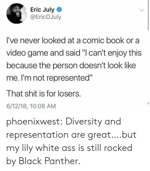 "Comic-book: Eric July  @EricDJuly  I've never looked at a comic book or a  video game and said ""I can't enjoy this  because the person doesn't look like  me. I'm not represented""  That shit is for losers.  6/12/18, 10:08 AM phoenixwest:  Diversity and representation are great….but my lily white ass is still rocked by Black Panther."