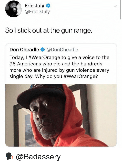 Memes, Today, and Voice: Eric July  @EricDJuly  So l stick out at the gun range.  Don Cheadle@DonCheadle  | Today, I #WearOrange to give a voice to the  96 Americans who die and the hundreds  more who are injured by gun violence every  single day. Why do you 🗣 @Badassery