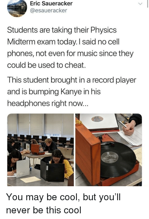 cell phones: Eric Saueracker  @esaueracker  Students are taking their Physics  Midterm exam today. I said no cell  phones, not even for music since they  could be used to cheat.  This student brought in a record player  and is bumping Kanye in his  headphones right now... You may be cool, but you'll never be this cool