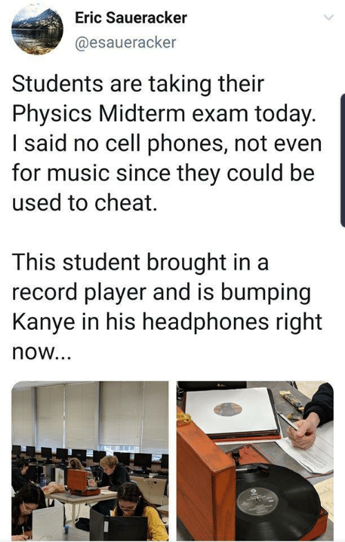 Kanye: Eric Saueracker  @esaueracker  Students are taking their  Physics Midterm exam today.  I said no cell phones, not even  for music since they could be  used to cheat.  This student brought in a  record player and is bumping  Kanye in his headphones right  now...  oli