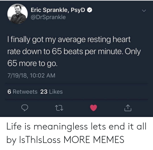 heart rate: Eric Sprankle, PsyD  @DrSprankle  I finally got my average resting heart  rate down to 65 beats per minute. Only  65 more to go.  7/19/18, 10:02 AM  6 Retweets 23 Likes Life is meaningless lets end it all by lsThlsLoss MORE MEMES