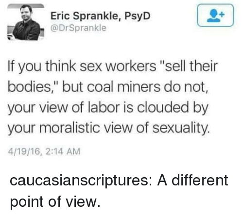 """Bodies , Sex, and Tumblr: Eric Sprankle, PsyD  @DrSprankle  If you think sex workers """"sell their  bodies,"""" but coal miners do not,  your view of labor is clouded by  your moralistic view of sexuality.  4/19/16, 2:14 AM caucasianscriptures: A different point of view."""