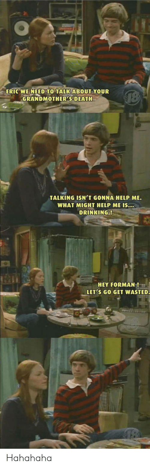 eric: ERIC WE NEED TO TALK ABOUT YOUR  GRANDMOTHER'S DEATH  TALKING ISN'T GONNA HELP ME.  WHAT MIGHT HELP ME IS...  DRINKING!  HEY FORMAN!  LET'S GO GET WASTED. Hahahaha