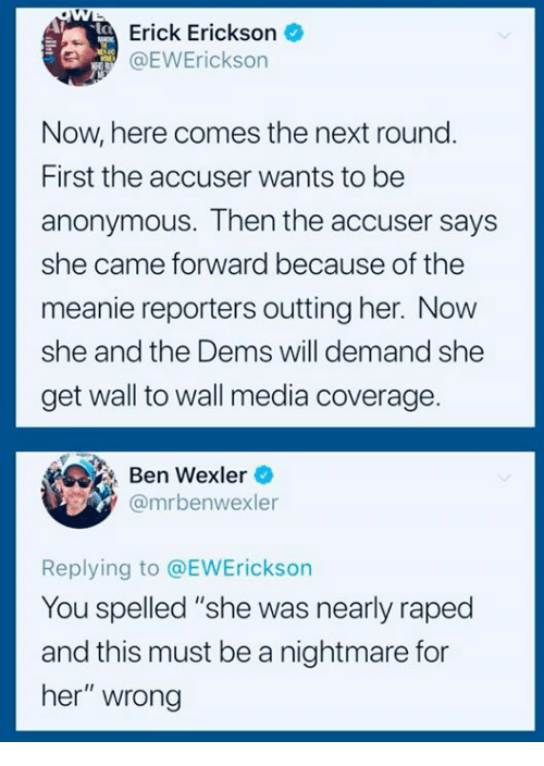 "Anonymous, Media, and Her: Erick Erickson  OEWErickson  Now here comes the next round  First the accuser wants to be  anonymous. Then the accuser says  she came forward because of the  meanie reporters outting her. Now  she and the Dems will demand she  get wall to wall media coverage  Ben Wexler  @mrbenwexler  Replying to @EWErickson  You spelled ""she was nearly raped  and this must be a nightmare for  her"" wrong"
