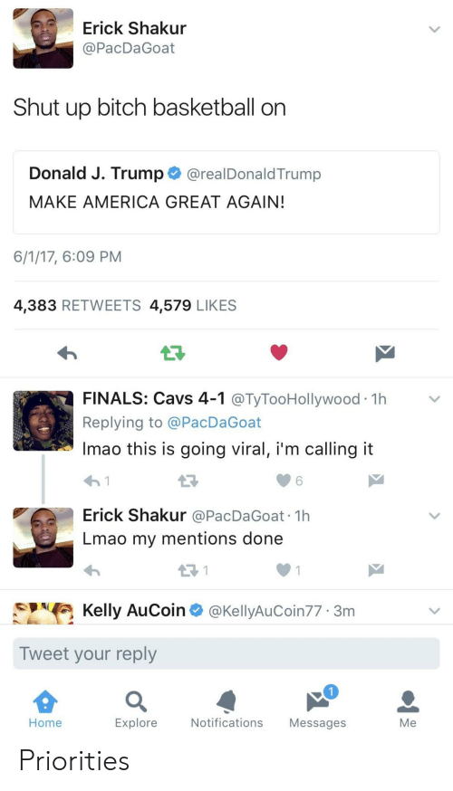 America, Basketball, and Bitch: Erick Shakur  @PacDaGoat  Shut up bitch basketball on  Donald J. Trump@realDonaldTrump  MAKE AMERICA GREAT AGAIN  6/1/17, 6:09 PM  4,383 RETWEETS 4,579 LIKES  LF  FINALS: Cavs 4-1 @TyTooHollywood 1h>v  Replying to @PacDaGoat  Imao this is going viral, i'm calling it  わ!  Erick Shakur @PacDaGoat 1h  Lmao my mentions done  6  Kelly AuCoin @KellyAuCoin77 3m  Tweet your reply  Home  Explore  Notifications Messages  Me Priorities