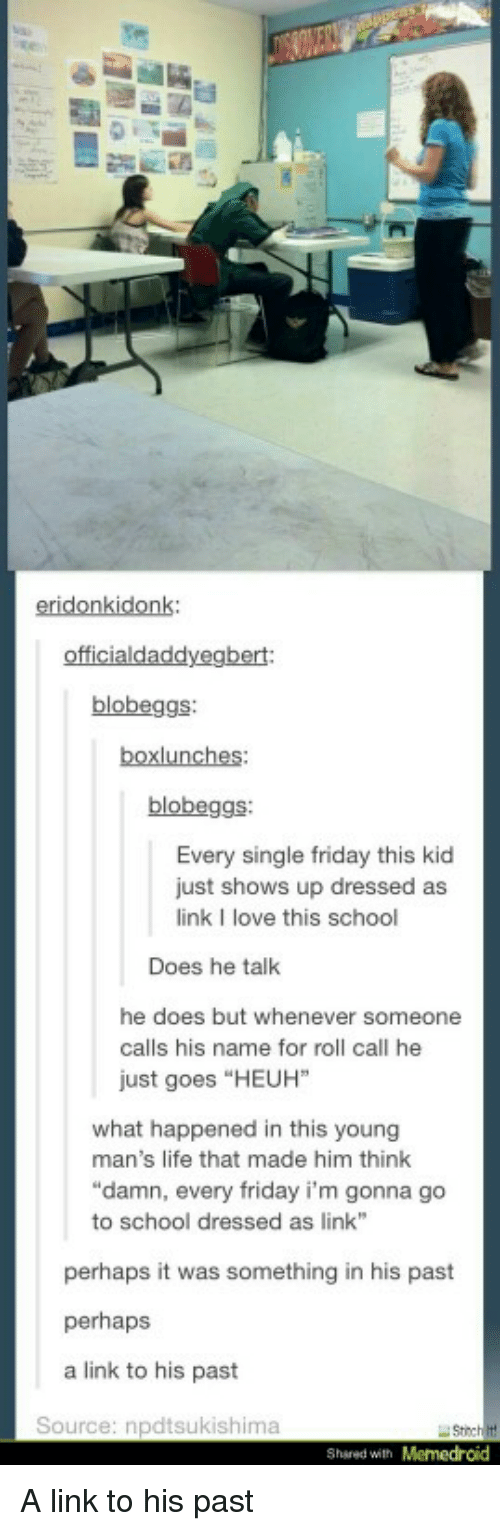 "Friday, Life, and Love: eridonkidonk:  blobeggs  blobeggs  Every single friday this kid  just shows up dressed as  link I love this school  Does he talk  he does but whenever someone  calls his name for roll call he  just goes ""HEUH""  what happened in this young  man's life that made him think  ""damn, every friday i'm gonna go  to school dressed as link  perhaps it was something in his past  perhaps  a link to his past  Source: npdtsukishima  Shsred with Memedroid A link to his past"