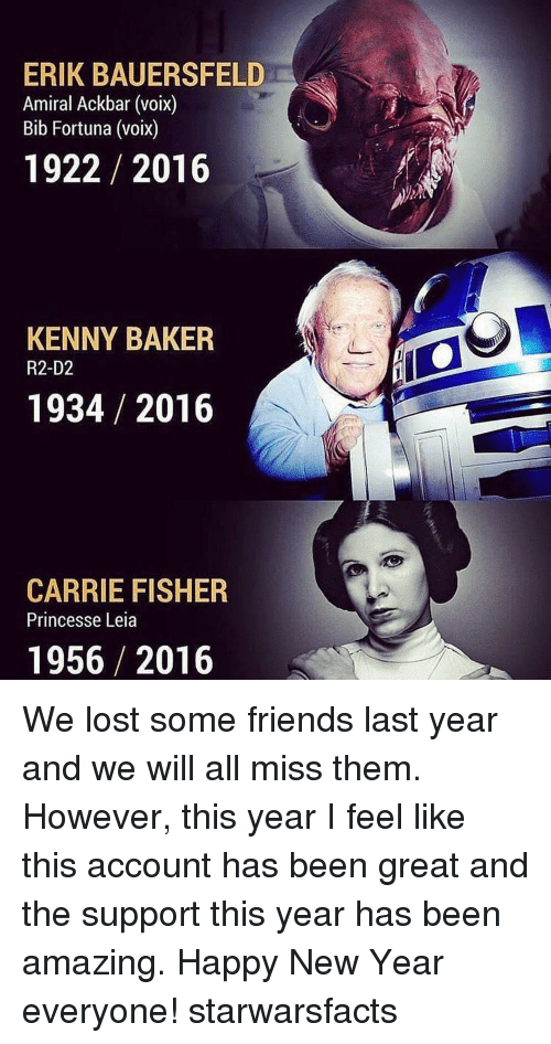 Princess Leia: ERIK BAUERSFELD  Amiral Ackbar (voix)  Bib Fortuna (voix)  1922 2016  KENNY BAKER  R2-D2  1934 2016  CARRIE FISHER  Princesse Leia  1956 2016 We lost some friends last year and we will all miss them. However, this year I feel like this account has been great and the support this year has been amazing. Happy New Year everyone! starwarsfacts