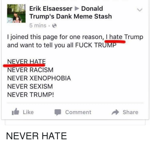 Stashe: Erik Elsaesser  Donald  Trump's Dank Meme Stash  5 mins.  I joined this page for one reason, I hate Trump  and want to tell you all FucK TRUME  NEVER HATE  NEVER RACISM  NEVER XENOPHOBIA  NEVER SEXISM  NEVER TRUMP!  Like  Comment  a Share NEVER HATE
