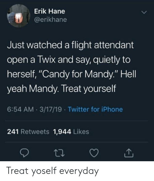 "Candy, Iphone, and Twitter: Erik Hane  @erikhane  Just watched a flight attendant  open a Twix and say, quietly to  herself, ""Candy for Mandy."" Hell  yeah Mandy. Treat yourself  6:54 AM 3/17/19 Twitter for iPhone  241 Retweets 1,944 Likes Treat yoself everyday"