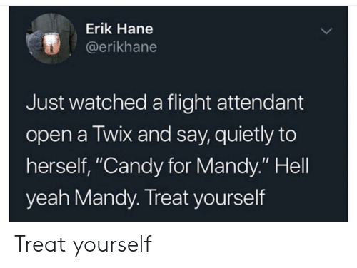 "Candy, Yeah, and Flight: Erik Hane  @erikhane  Just watched a flight attendant  open a Twix and say, quietly to  herself, ""Candy for Mandy."" Hell  yeah Mandy. Treat yourself Treat yourself"